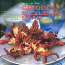 Griddle, Sizzle And Sear: 30 Spitting-Hot Recipes For Inside, Outside And Cooking At The Table