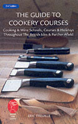 Guide To Cookery Courses: Cooking And Wine Schools, Courses And Holidays Throughout The British Isles And Further Afield