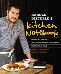 Harold Dieterle's Kitchen Notebook: Hundreds of Recipes, Tips, and Techniques for Cooking Like a Chef at Home