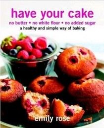 Have Your Cake: No Butter, No White Flour, No Added Sugar: A Healthy and Simple Way of Baking