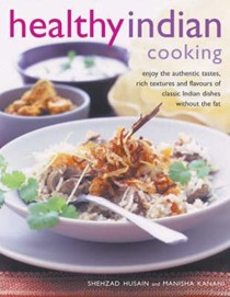 Healthy Indian Cooking: Enjoy the Authentic Tastes, Rich Textures and Flavours of Classic Indian Dishes without the Fat
