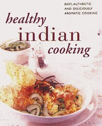 Healthy Indian Cooking: The Best-Ever Step-by-Step Collection of Over 150 Authentic, Delicious Low Fat Recipes for Healthy Eating