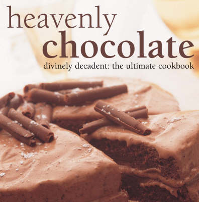 Heavenly Chocolate: Divinely Decadent, The Ultimate Cookbook