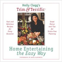 Holly Clegg's Trim & Terrific: Home Entertaining The Easy Way