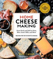 Home Cheese Making, 4th Edition: From Fresh and Soft to Firm, Blue, Goat's Milk, and More; Recipes for 100 Favorite Cheeses