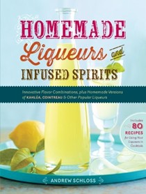 Homemade Liqueurs and Infused Spirits: Innovative Flavor Combinations, Plus Homemade Versions of Limoncello, Triple Sec, and Other Popular Liqueurs