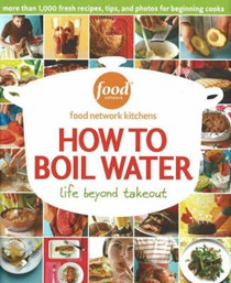 How To Boil Water: Life Beyond Takeout... Fresh Recipes For Beginners
