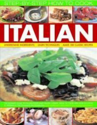 How to Cook Italian Step-by-Step: Understand Ingredients, Learn Techniques, Make 100 Classic Recipes