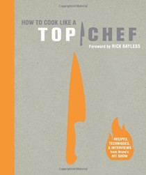 How to Cook Like a Top Chef: Recipes, Techniques, & Interviews from Bravo's Top Show