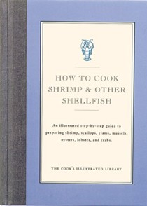 How To Cook Shrimp And Other Shellfish: An Illustrated Step-By-Step Guide to Preparing Shrimp, Scallops, Clams, Mussels, Oysters, Lobster, and Crabs