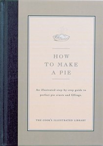 How to Make a Pie: An illustrated step-by-step guide to preparing favorite pie crusts, and fillings