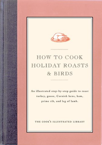 How to Make Holiday Roasts and Birds (The Cook's Illustrated Library series): An Illustrated Step-by-Step Guide to Roast Turkey, Goose, Cornish Hens, Ham, Prime Rib, and Leg of Lamb