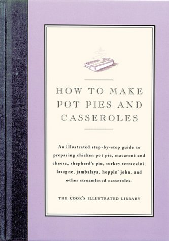 How to Make Pot Pies and Casseroles: An Illustrated Step-By-Step Guide to Preparing Chicken Pot Pie, Macaroni and Cheese, Shepherd's Pie, Turkey Tetrazzini, Lasagne, Jambalaya, Hoppin' John, and Other Streamlined Casseroles