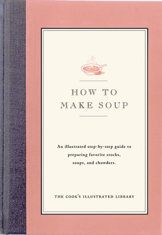 How to Make Soup: An illustrated step-by-step guide to preparing favorite stocks, soups, and chowders