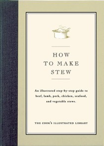 How To Make Stew: An Illustrated Step-By-Step Guide to Beef, Lamb, Pork, Chicken, Seafood, and Vegetable Stews