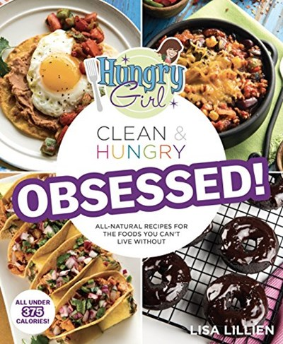 Hungry Girl Clean & Hungry: Obsessed!: All-Natural Recipes for the Foods You Can't Live Without