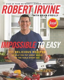 Impossible to Easy: 125 Delicious Recipes to Help You Put Great Meals on the Table Every Day