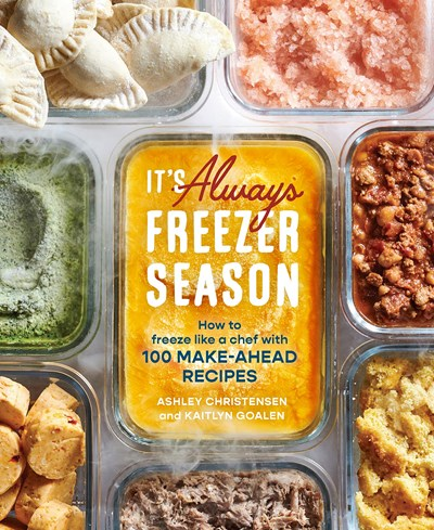 It's Always Freezer Season: How to Freeze Like a Chef with 100 Make-Ahead Recipes