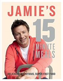 Jamie's 15 Minute Meals: Delicious, Nutritious, Super-Fast Food