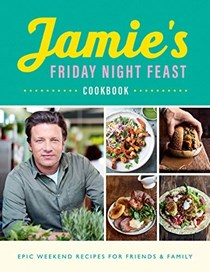 Jamie's Friday Night Feast Cookbook: Epic Weekend Recipes for Friends & Family