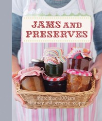 Jams and Preserves: More Than 100 Jam, Chutney and Preserve Recipes