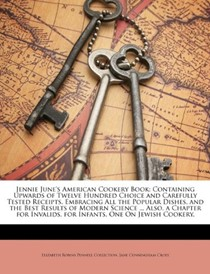 Jennie June's American Cookery Book: Containing Upwards of Twelve Hundred Choice and Carefully Tested Receipts, Embracing All the Popular Dishes, and the Best Results of Modern Science ... Also, a Chapter for Invalids, for Infants, One on Jewish Cookery,