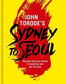 John Torode's Sydney to Seoul: Recipes and Tales from My Travels in Australia and the Far East