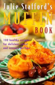 Julie Stafford's Muffin Book: 100 Healthy Recipes for Delicious Sweet and Savoury Muffins