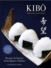 "Kibo (""Brimming with Hope""): Recipes and Stories from Japan's Tohoku"