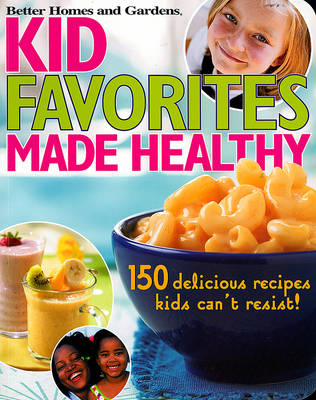 Kids' Favorites Made Healthy: 150 Recipes You And Your Child Will Love!