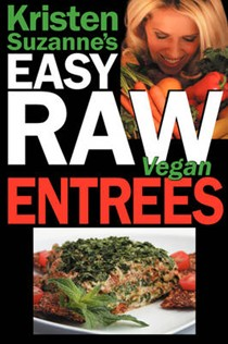 Kristen Suzanne's Easy Raw Vegan Entrees: Delicious and Easy Raw Food Recipes for Hearty and Satisfying Entrees Like Lasagna, Burgers, Wraps, Pasta, Ravioli and Pizza Plus Cheeses, Breads, Crackers, Bars and Much More!