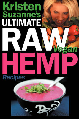 Kristen Suzanne's ULTIMATE Raw Vegan Hemp Recipes: Fast & Easy Raw Food Hemp Recipes for Delicious Soups, Salads, Dressings, Bread, Crackers, Butter, Spreads, Dips, Breakfast, Lunch, Dinner & Desserts