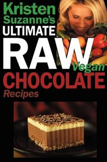 Kristen Suzanne's ULTIMATE Raw Vegan Chocolate Recipes: Fast & Easy, Sweet & Savory Raw Chocolate Recipes Using Raw Chocolate Powder, Raw Cacao Nibs, and Raw Cacao Butter