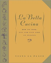 La Bella Cucina: How to Cook, Eat, and Live Like an Italian