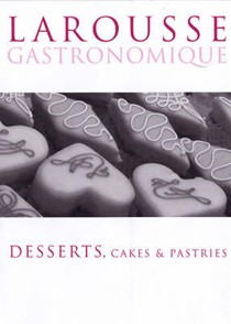 Larousse Gastronomique: Desserts, Cakes and Pastries