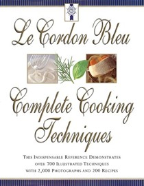 Le Cordon Bleu Complete Cooking Techniques: This Indispensable Reference Demonstrates Over 700 Illustrated Techniques with 2,000 Photos and 200 Recipes