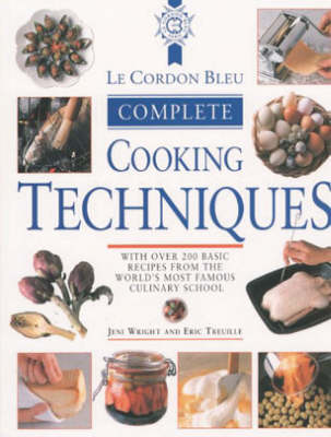 Le Cordon Bleu Complete Cooking Techniques: With Over 200 Basic Recipes from the World's Most Famous Culinary School