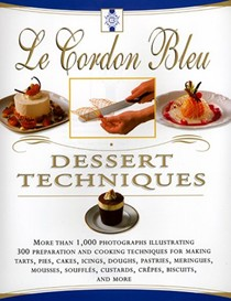 Le Cordon Bleu Dessert Techniques: More Than 1,000 Photographs Illustrating 300 Preparation and Cooking Techniques for Making Tarts, Pies, Cakes, Icings, Doughs, Pastries, Meringues, Mousses, Soufflés, Custards, Crêpes, Biscuits, and More