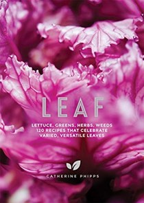 Leaf: Lettuce, Greens, Herbs, Weeds: 120 Recipes That Celebrate Varied, Versatile Leaves