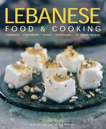 Lebanese Food and Cooking: Traditions, Ingredients, Tastes and Techniques in 65 Classic Recipes