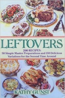 Leftovers: 200 Recipes, 50 Simple Master Preparations and 150 Delicious Variations for the Second Time Around