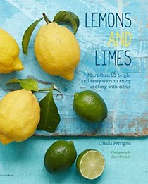 Lemons and Limes: More Than 65 Bright and Zesty Ways to Enjoy Cooking with Citrus