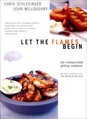 Let the Flames Begin: The Indispensable Grilling Cookbook