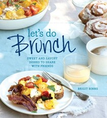 Let's Do Brunch: Sweet and Savory Dishes to Share with Friends
