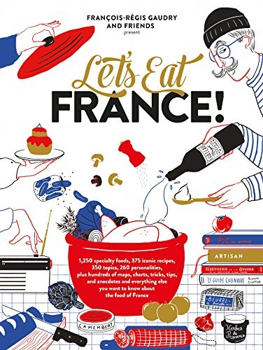 Let's Eat France!: 1,250 Specialty Foods, 375 Iconic Recipes, 350 Topics, 260 Personalities, Plus Hundreds of Maps, Charts, Tricks, Tips