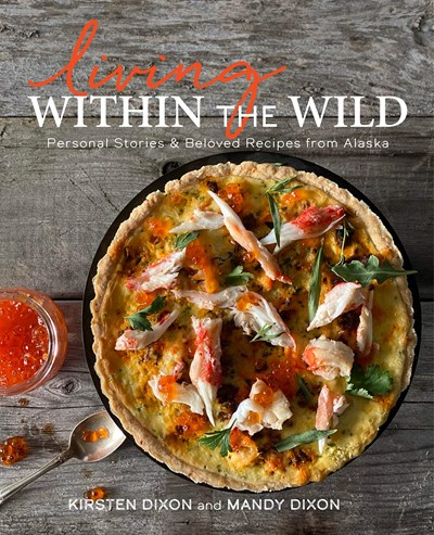 Living Within the Wild: Personal Stories & Beloved Recipes from Alaska