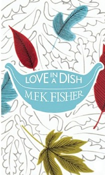 Love in a Dish . . . and Other Culinary Delights by M.F.K. Fisher