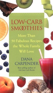 Low-Carb Smoothies: More Than 50 Fabulous Recipes the Whole Family Will Love