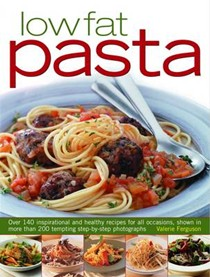 Low Fat Pasta: Over 140 Inspirational and Healthy Recipes for All Occasions, Shown in More Than 200 Tempting Step-by-step Photographs