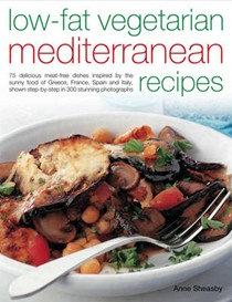 Low-fat Vegetarian Mediterranean Recipes: 75 Delicious Dishes Inspired by the Sunny Food of the Mediterranean, Adapted for Today's Low-fat Lifestyle, Shown Step-by-step in 300 Colour Photographs